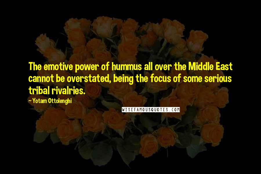 Yotam Ottolenghi quotes: The emotive power of hummus all over the Middle East cannot be overstated, being the focus of some serious tribal rivalries.