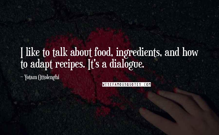Yotam Ottolenghi quotes: I like to talk about food, ingredients, and how to adapt recipes. It's a dialogue.
