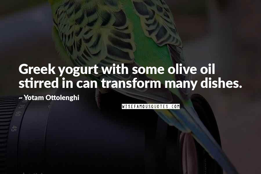 Yotam Ottolenghi quotes: Greek yogurt with some olive oil stirred in can transform many dishes.
