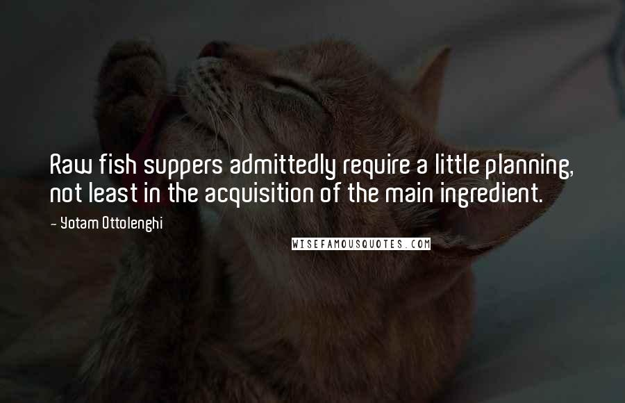 Yotam Ottolenghi quotes: Raw fish suppers admittedly require a little planning, not least in the acquisition of the main ingredient.