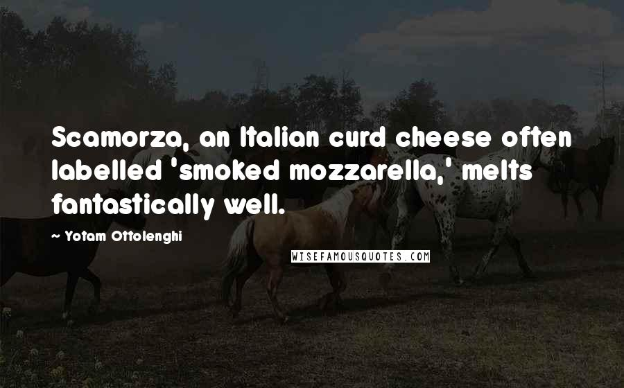 Yotam Ottolenghi quotes: Scamorza, an Italian curd cheese often labelled 'smoked mozzarella,' melts fantastically well.