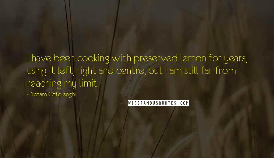 Yotam Ottolenghi quotes: I have been cooking with preserved lemon for years, using it left, right and centre, but I am still far from reaching my limit.