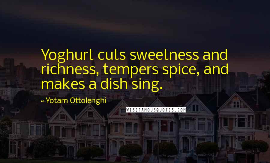 Yotam Ottolenghi quotes: Yoghurt cuts sweetness and richness, tempers spice, and makes a dish sing.