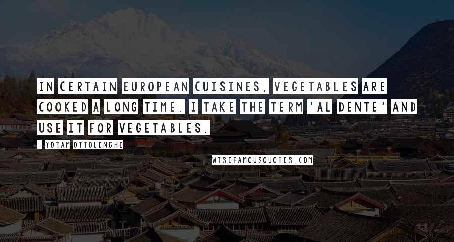 Yotam Ottolenghi quotes: In certain European cuisines, vegetables are cooked a long time. I take the term 'al dente' and use it for vegetables.