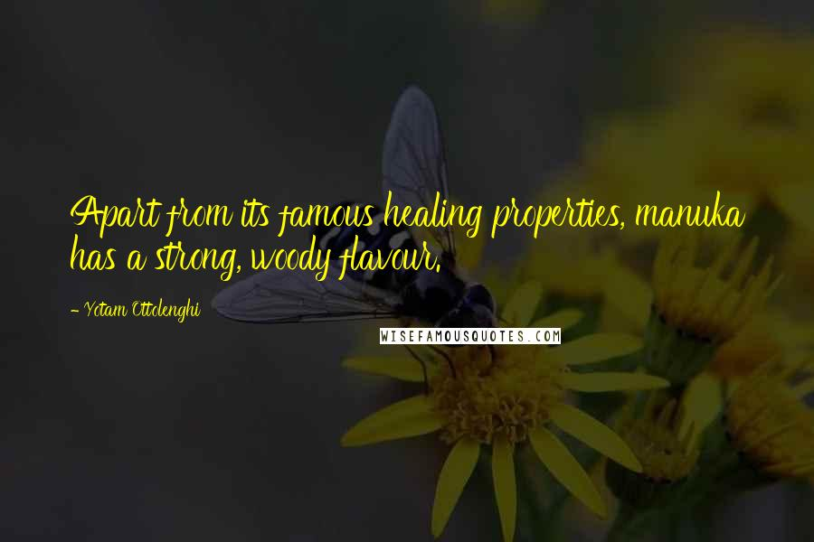Yotam Ottolenghi quotes: Apart from its famous healing properties, manuka has a strong, woody flavour.