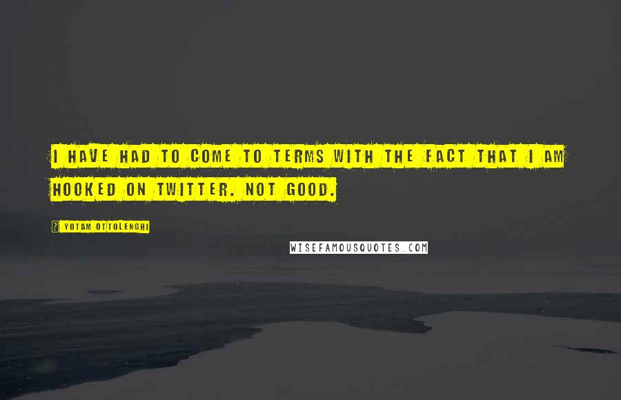 Yotam Ottolenghi quotes: I have had to come to terms with the fact that I am hooked on Twitter. Not good.