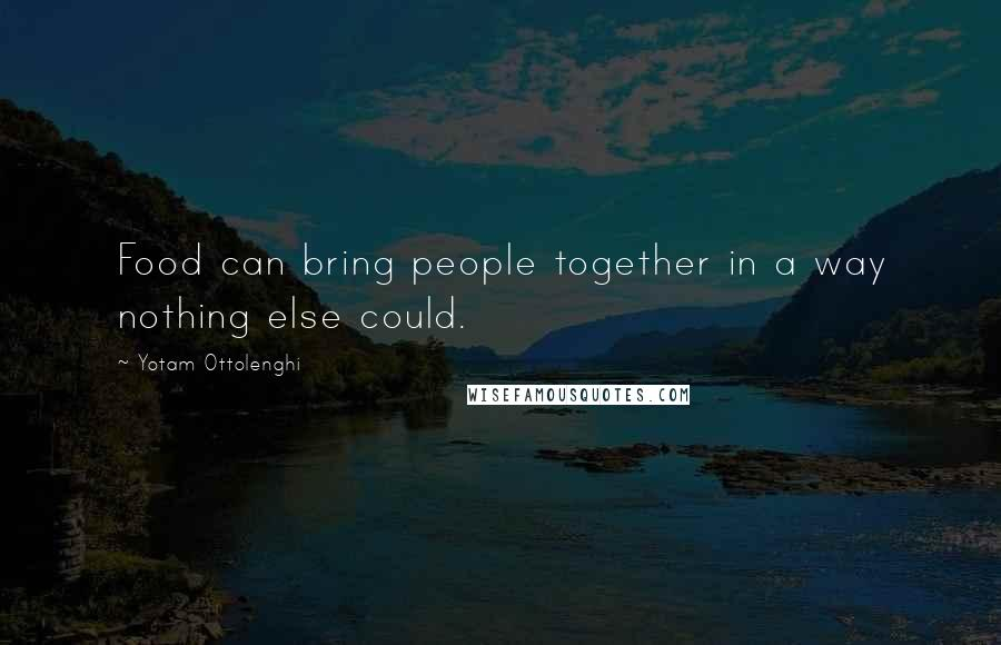 Yotam Ottolenghi quotes: Food can bring people together in a way nothing else could.