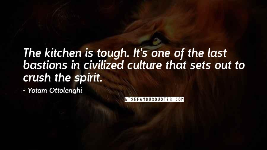 Yotam Ottolenghi quotes: The kitchen is tough. It's one of the last bastions in civilized culture that sets out to crush the spirit.