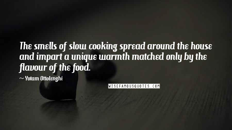 Yotam Ottolenghi quotes: The smells of slow cooking spread around the house and impart a unique warmth matched only by the flavour of the food.