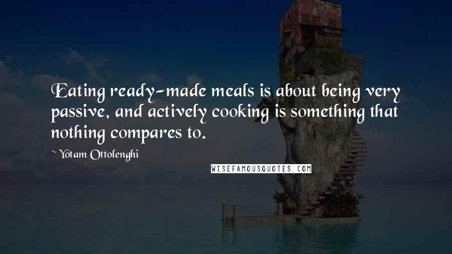 Yotam Ottolenghi quotes: Eating ready-made meals is about being very passive, and actively cooking is something that nothing compares to.