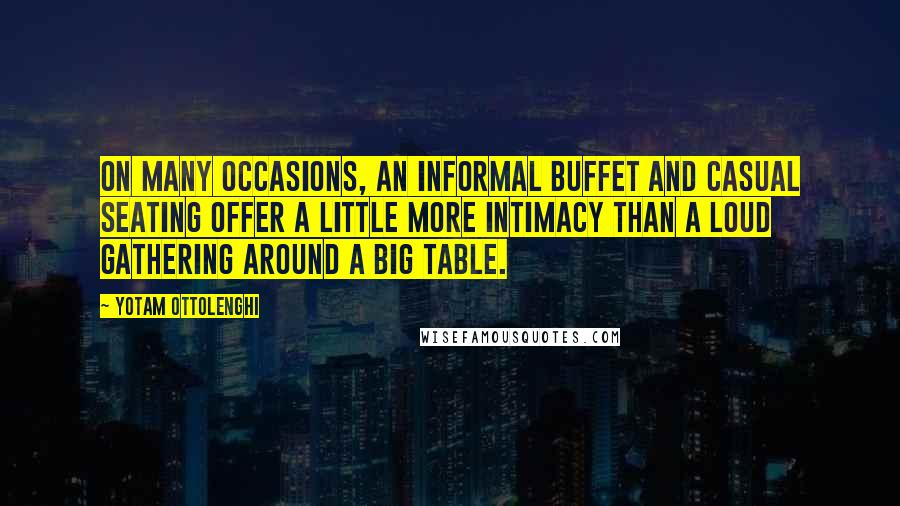 Yotam Ottolenghi quotes: On many occasions, an informal buffet and casual seating offer a little more intimacy than a loud gathering around a big table.