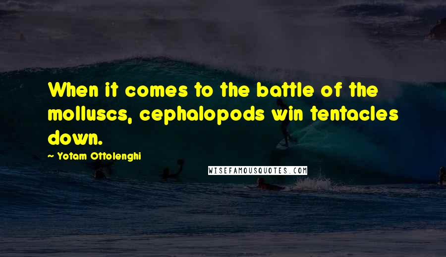 Yotam Ottolenghi quotes: When it comes to the battle of the molluscs, cephalopods win tentacles down.