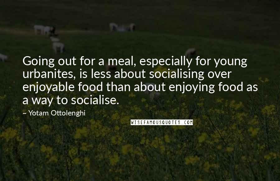Yotam Ottolenghi quotes: Going out for a meal, especially for young urbanites, is less about socialising over enjoyable food than about enjoying food as a way to socialise.