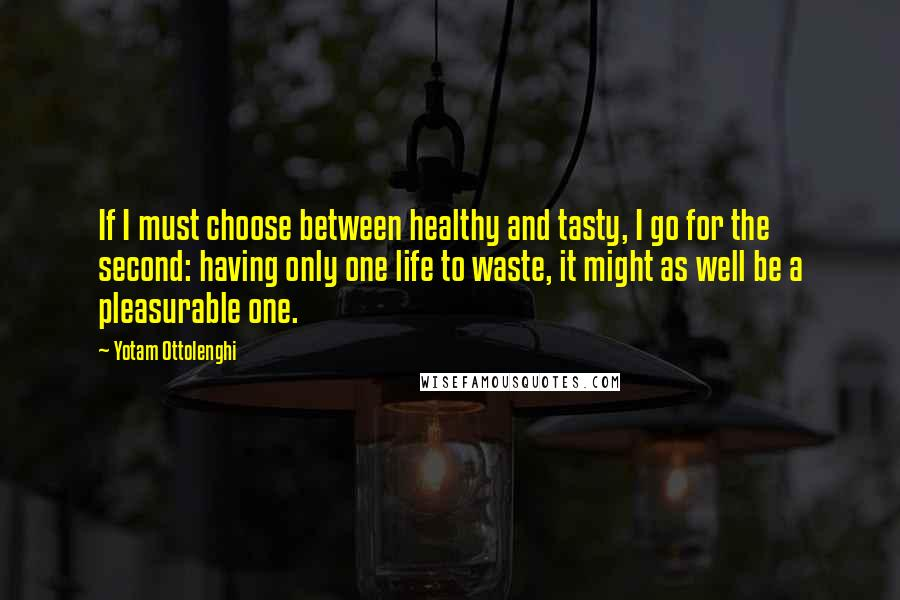 Yotam Ottolenghi quotes: If I must choose between healthy and tasty, I go for the second: having only one life to waste, it might as well be a pleasurable one.