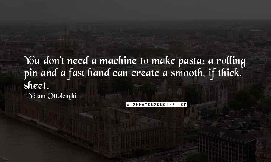 Yotam Ottolenghi quotes: You don't need a machine to make pasta: a rolling pin and a fast hand can create a smooth, if thick, sheet.