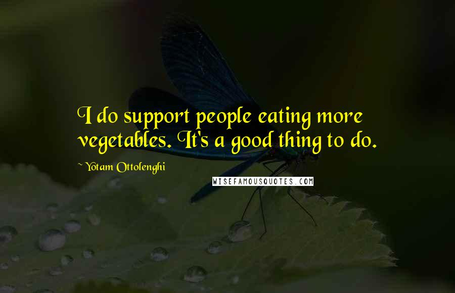 Yotam Ottolenghi quotes: I do support people eating more vegetables. It's a good thing to do.
