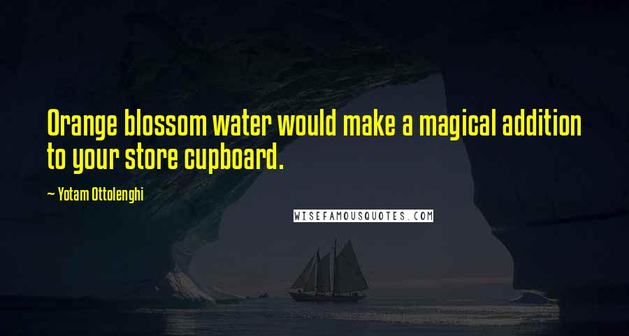 Yotam Ottolenghi quotes: Orange blossom water would make a magical addition to your store cupboard.