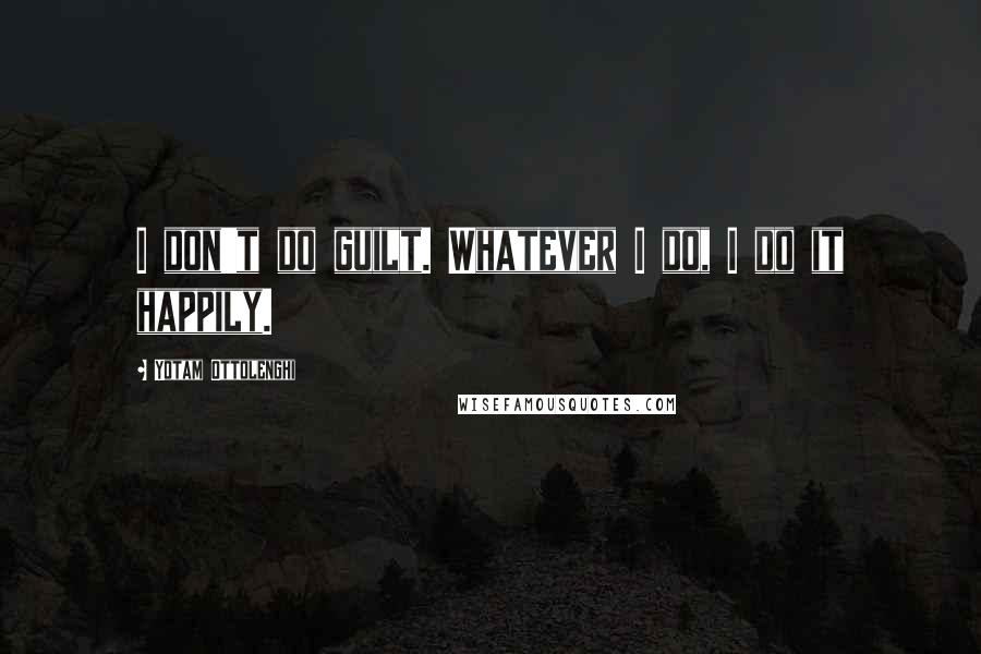 Yotam Ottolenghi quotes: I don't do guilt. Whatever I do, I do it happily.