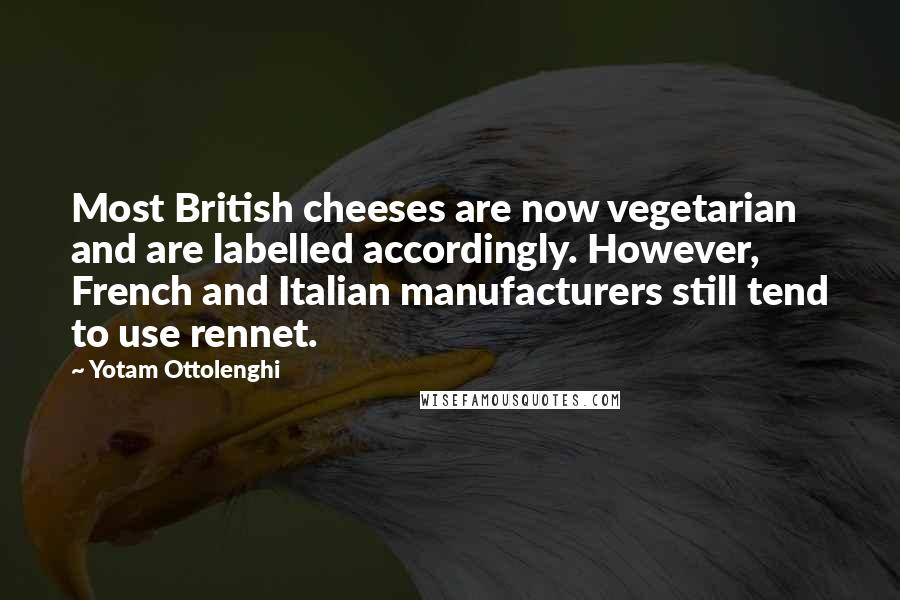 Yotam Ottolenghi quotes: Most British cheeses are now vegetarian and are labelled accordingly. However, French and Italian manufacturers still tend to use rennet.