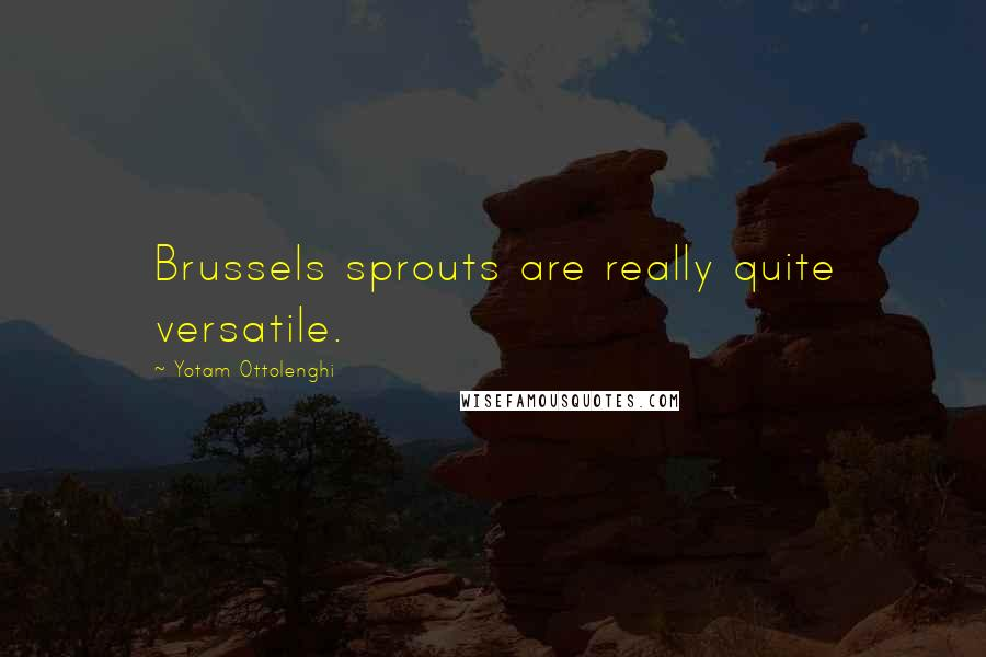 Yotam Ottolenghi quotes: Brussels sprouts are really quite versatile.
