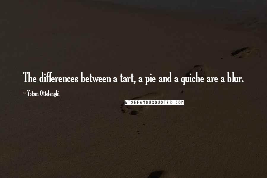 Yotam Ottolenghi quotes: The differences between a tart, a pie and a quiche are a blur.