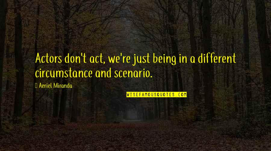 You Act Different Quotes By Aeriel Miranda: Actors don't act, we're just being in a