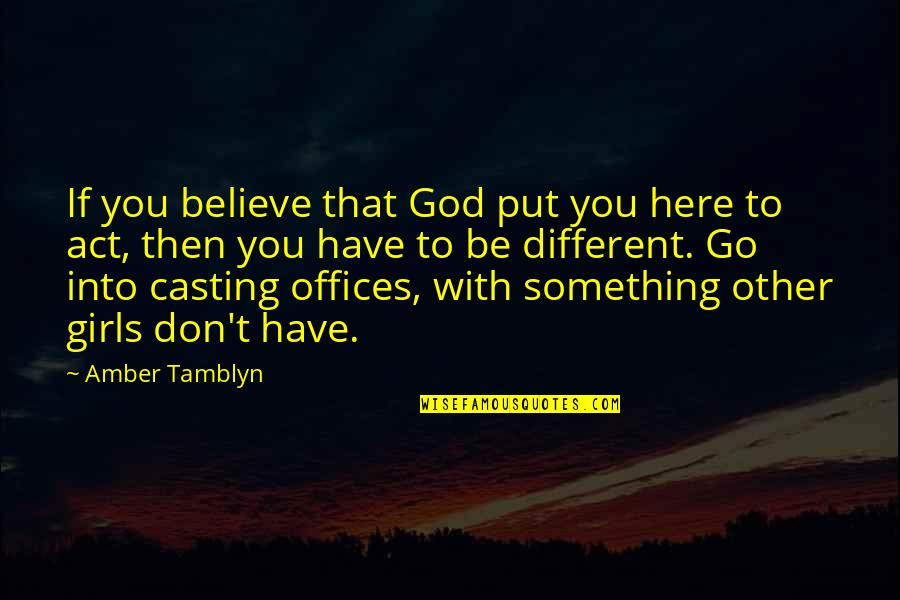 You Act Different Quotes By Amber Tamblyn: If you believe that God put you here