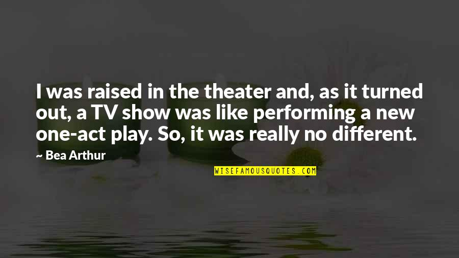 You Act Different Quotes By Bea Arthur: I was raised in the theater and, as