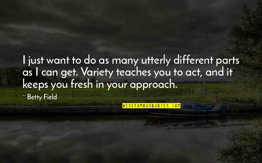 You Act Different Quotes By Betty Field: I just want to do as many utterly