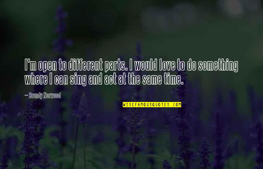 You Act Different Quotes By Brandy Norwood: I'm open to different parts. I would love