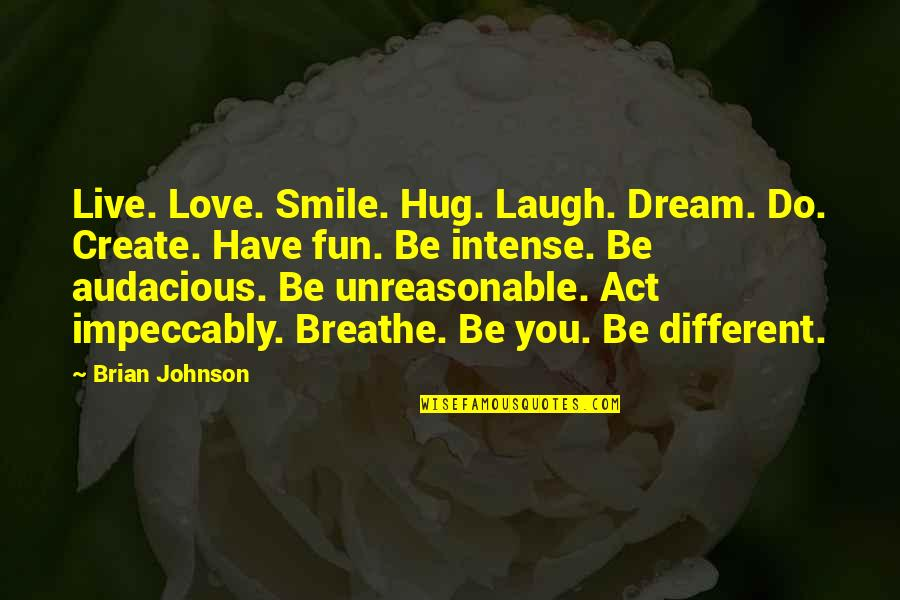 You Act Different Quotes By Brian Johnson: Live. Love. Smile. Hug. Laugh. Dream. Do. Create.