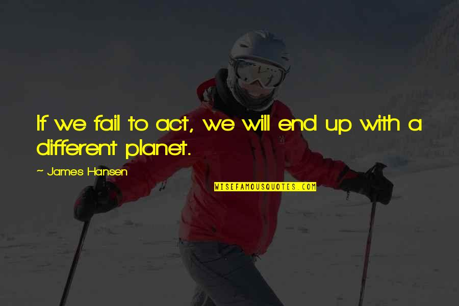 You Act Different Quotes By James Hansen: If we fail to act, we will end