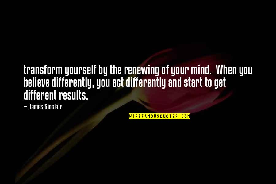 You Act Different Quotes By James Sinclair: transform yourself by the renewing of your mind.