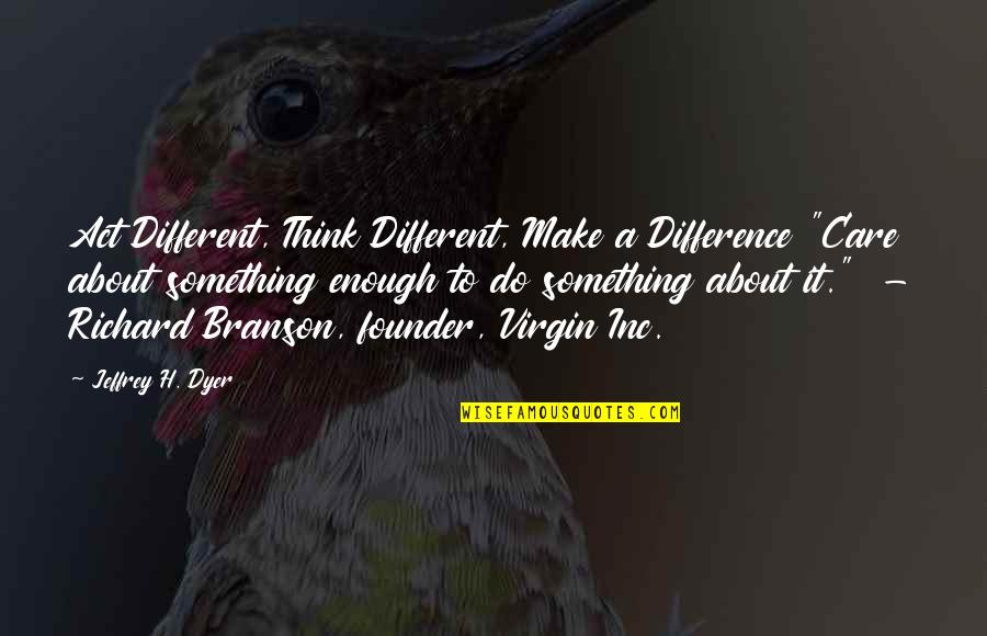 """You Act Different Quotes By Jeffrey H. Dyer: Act Different, Think Different, Make a Difference """"Care"""