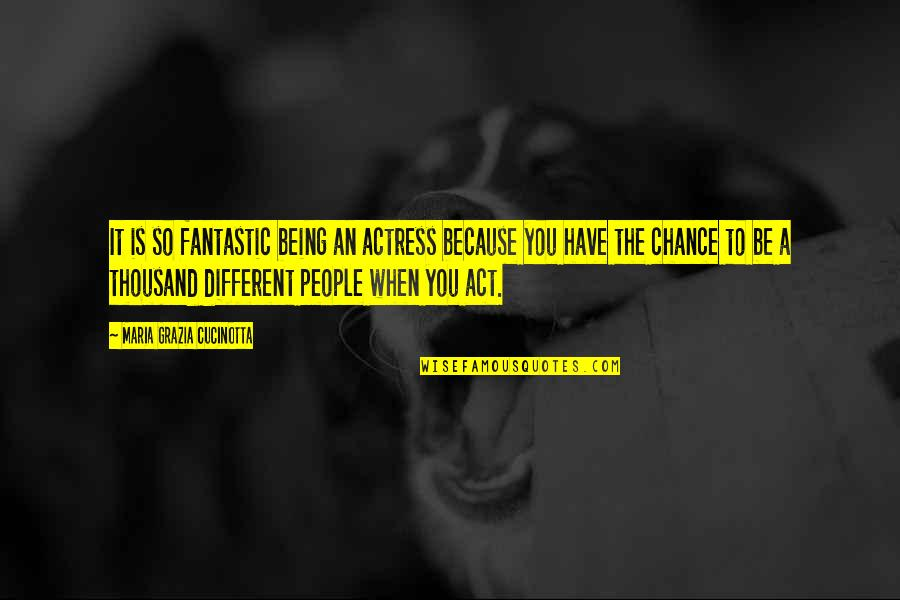 You Act Different Quotes By Maria Grazia Cucinotta: It is so fantastic being an actress because