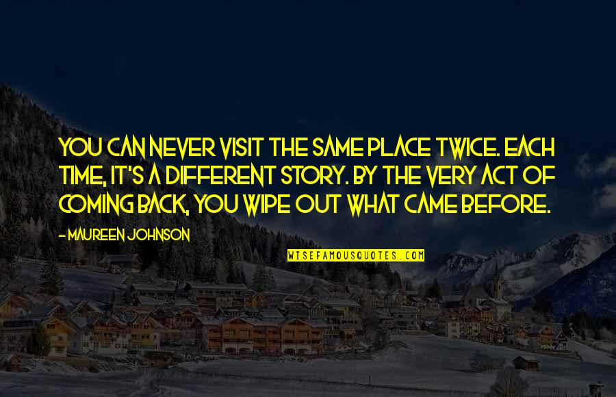 You Act Different Quotes By Maureen Johnson: You can never visit the same place twice.