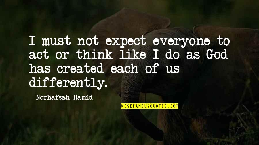 You Act Different Quotes By Norhafsah Hamid: I must not expect everyone to act or