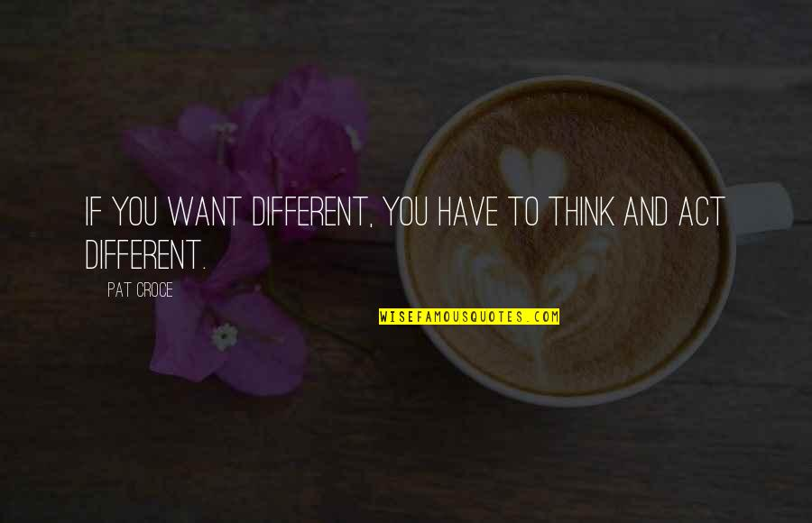 You Act Different Quotes By Pat Croce: If you want different, you have to think