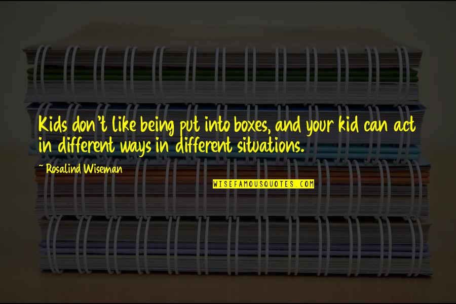 You Act Different Quotes By Rosalind Wiseman: Kids don't like being put into boxes, and