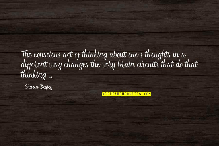 You Act Different Quotes By Sharon Begley: The conscious act of thinking about one's thoughts
