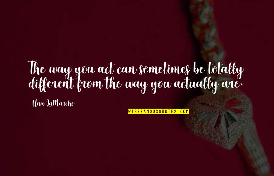 You Act Different Quotes By Una LaMarche: The way you act can sometimes be totally