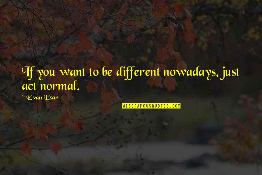 You Act So Different Quotes By Evan Esar: If you want to be different nowadays, just