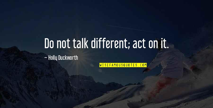 You Act So Different Quotes By Holly Duckworth: Do not talk different; act on it.