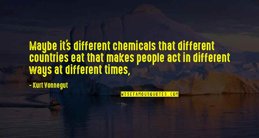 You Act So Different Quotes By Kurt Vonnegut: Maybe it's different chemicals that different countries eat
