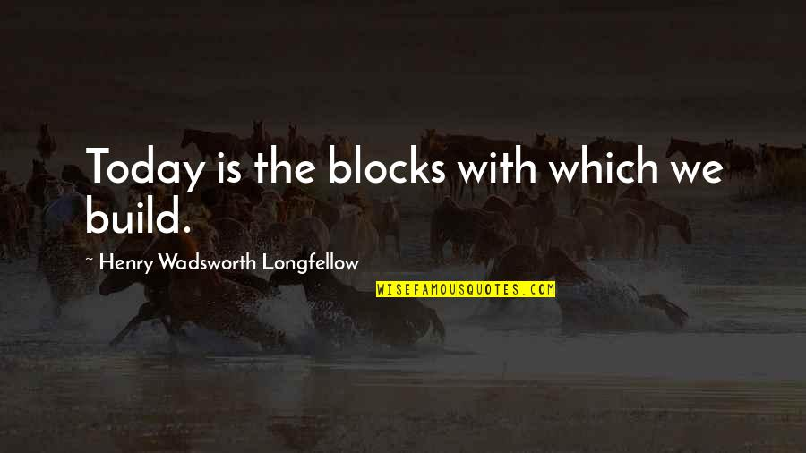 You Almost Had Me Fooled Quotes By Henry Wadsworth Longfellow: Today is the blocks with which we build.