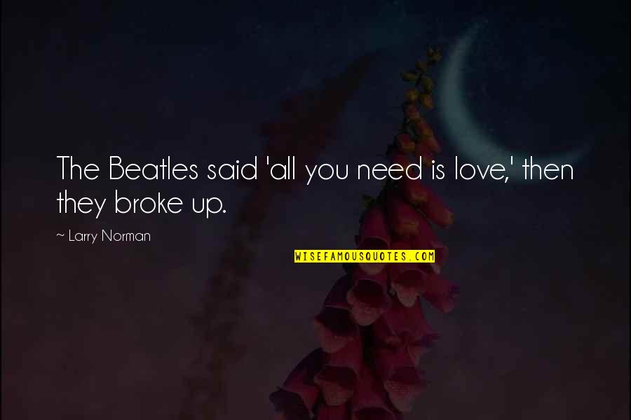 You Almost Had Me Fooled Quotes By Larry Norman: The Beatles said 'all you need is love,'