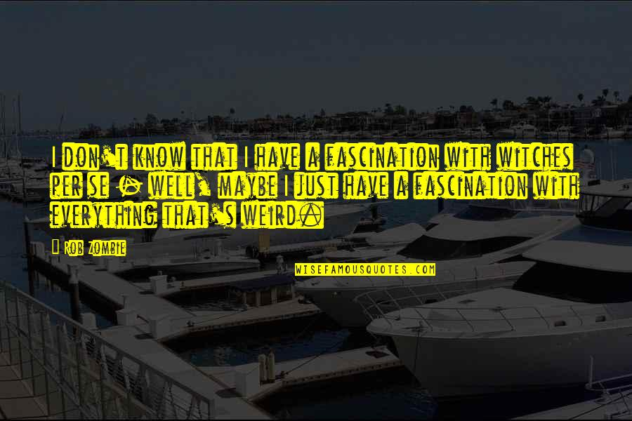 You Almost Had Me Fooled Quotes By Rob Zombie: I don't know that I have a fascination
