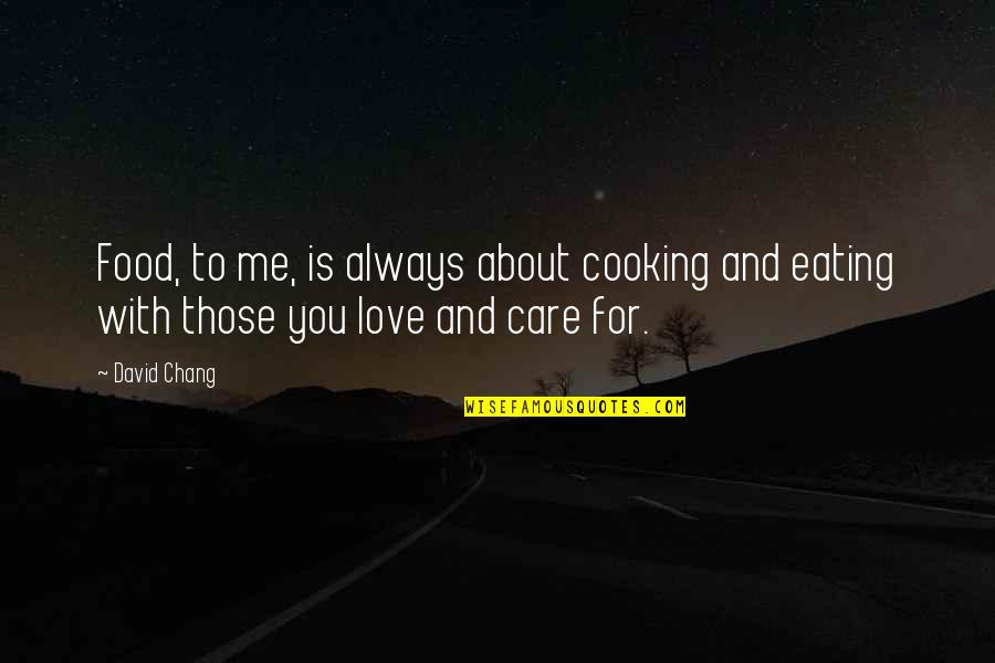 You Always Care For Me Quotes By David Chang: Food, to me, is always about cooking and