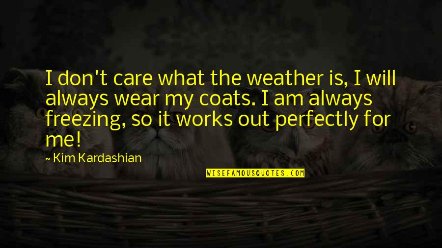 You Always Care For Me Quotes By Kim Kardashian: I don't care what the weather is, I