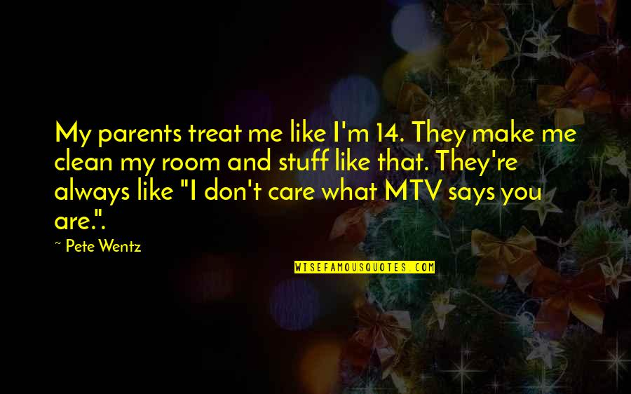You Always Care For Me Quotes By Pete Wentz: My parents treat me like I'm 14. They